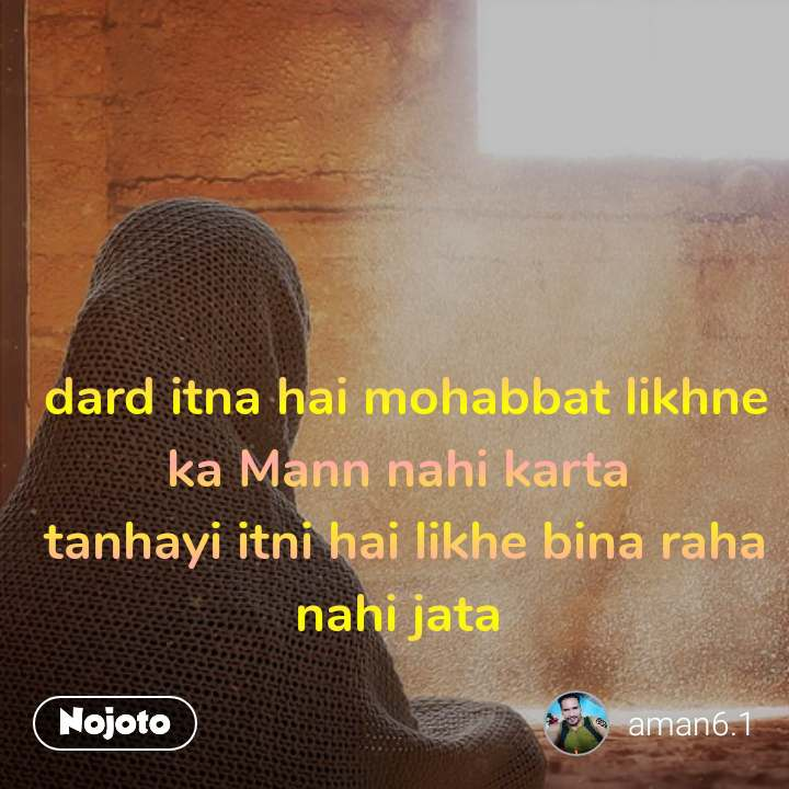dard itna hai mohabbat likhne ka Mann nahi karta  tanhayi itni hai likhe bina raha nahi jata