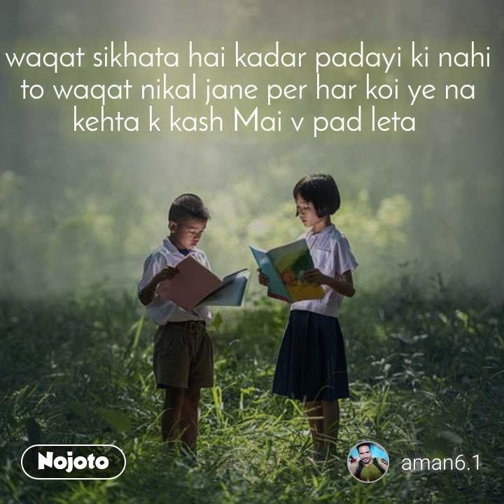 waqat sikhata hai kadar padayi ki nahi to waqat nikal jane per har koi ye na kehta k kash Mai v pad leta