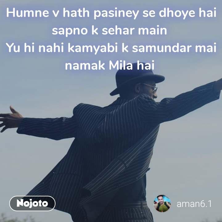 Because Humne v hath pasiney se dhoye hai sapno k sehar main  Yu hi nahi kamyabi k samundar mai namak Mila hai
