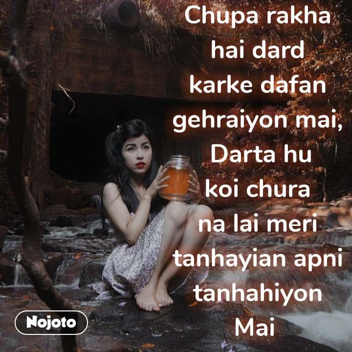 नाराज़ Chupa rakha hai dard karke dafan gehraiyon mai,  Darta hu koi chura na lai meri tanhayian apni tanhahiyon Mai