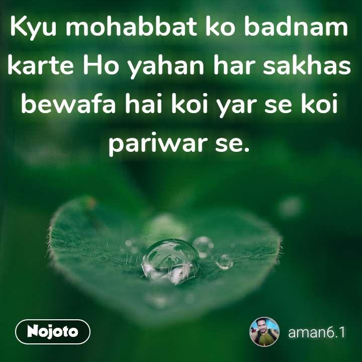 Kyu mohabbat ko badnam karte Ho yahan har sakhas bewafa hai koi yar se koi pariwar se.