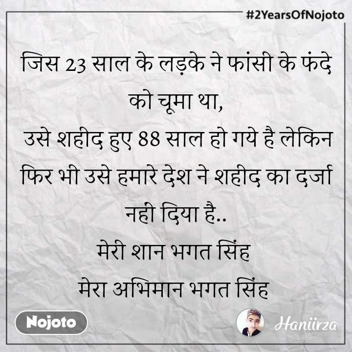 #2YearsOfNojoto जिस 23 साल के लड़के ने फांसी के फंदे को चूमा था,  उसे शहीद हुए 88 साल हो गये है लेकिन फिर भी उसे हमारे देश ने शहीद का दर्जा नहीं दिया है.. मेरी शान भगत सिंह  मेरा अभिमान भगत सिंह