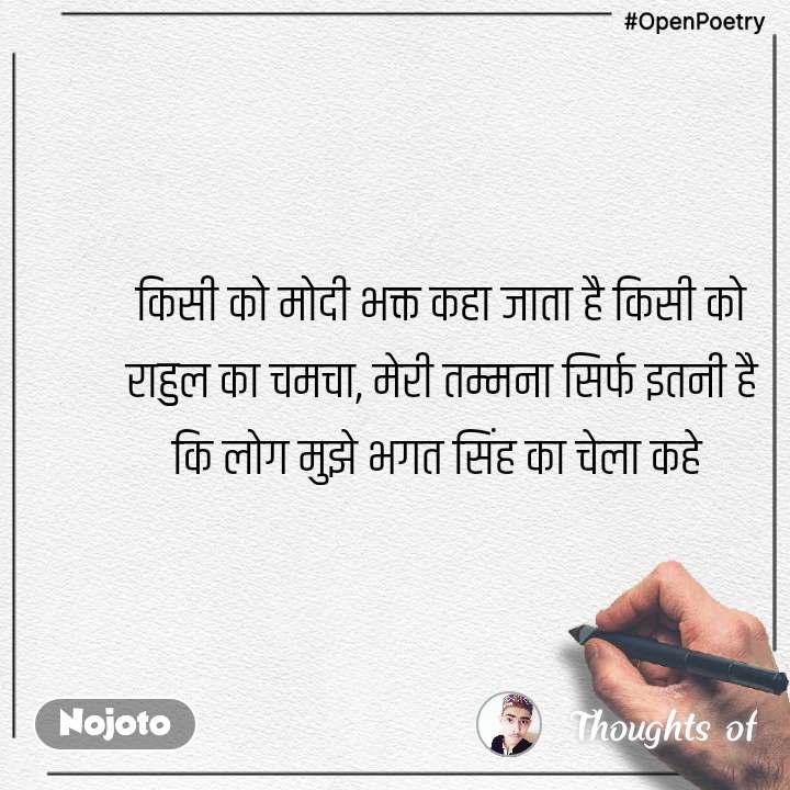 #OpenPoetry किसी को मोदी भक्त कहा जाता है किसी को राहुल का चमचा, मेरी तम्मना सिर्फ इतनी है कि लोग मुझे भगत सिंह का चेला कहे