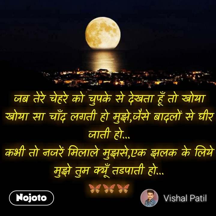 Moon quotes in hindi जब तेरे चेहरे को चुपके से देखता हूँ तो खोया खोया सा चाँद लगती हो मुझे,जैसे बादलों से घीर जाती हो... कभी तो नजरें मिलाले मुझसे,एक झलक के लिये मुझे तुम क्यूँ तडपाती हो... 🦋🦋🦋 #NojotoQuote