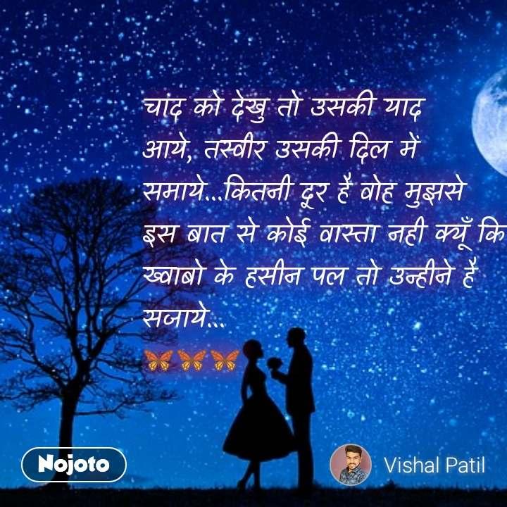 Girl quotes in Hindi चांद को देखु तो उसकी याद आये, तस्वीर उसकी दिल में समाये...कितनी दूर है वोह मुझसे इस बात से कोई वास्ता नही क्यूँ कि ख्वाबो के हसीन पल तो उन्हीने है सजाये... 🦋🦋🦋 #NojotoQuote