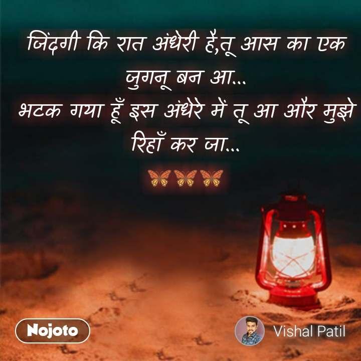 night quotes in hindi जिंदगी कि रात अंधेरी है,तू आस का एक जुगनू बन आ... भटक गया हूँ इस अंधेरे में तू आ और मुझे रिहाँ कर जा... 🦋🦋🦋 #NojotoQuote