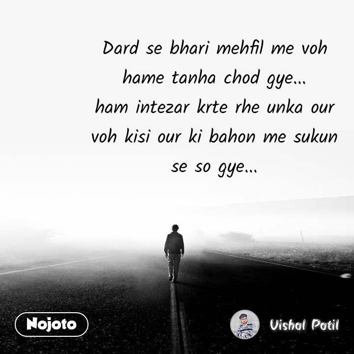 Dard se bhari mehfil me voh hame tanha chod gye... ham intezar krte rhe unka our voh kisi our ki bahon me sukun se so gye...