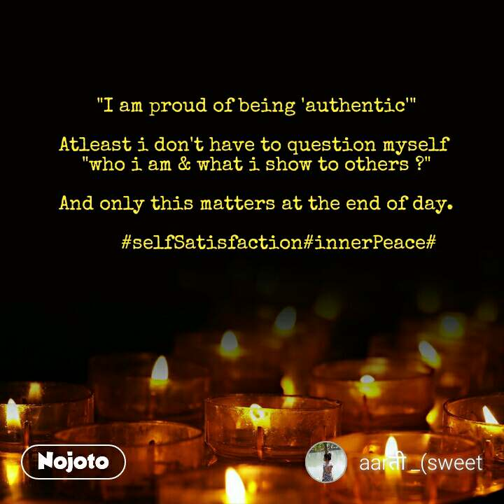 """""""I am proud of being 'authentic'""""  Atleast i don't have to question myself  """"who i am & what i show to others ?""""  And only this matters at the end of day.             #selfSatisfaction#innerPeace#"""
