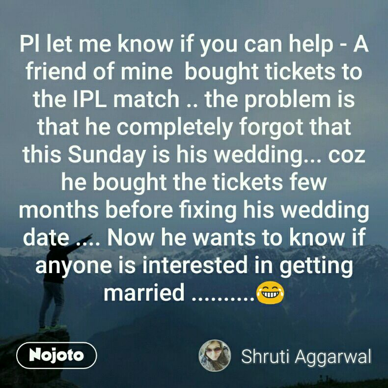 Pl let me know if you can help - A friend of mine  bought tickets to the IPL match .. the problem is that he completely forgot that this Sunday is his wedding... coz he bought the tickets few months before fixing his wedding date .... Now he wants to know if anyone is interested in getting married ..........😂