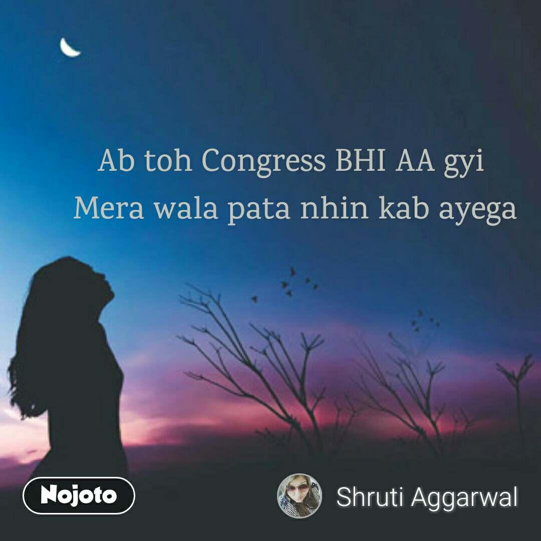 Ab toh Congress BHI AA gyi  Mera wala pata nhin kab ayega