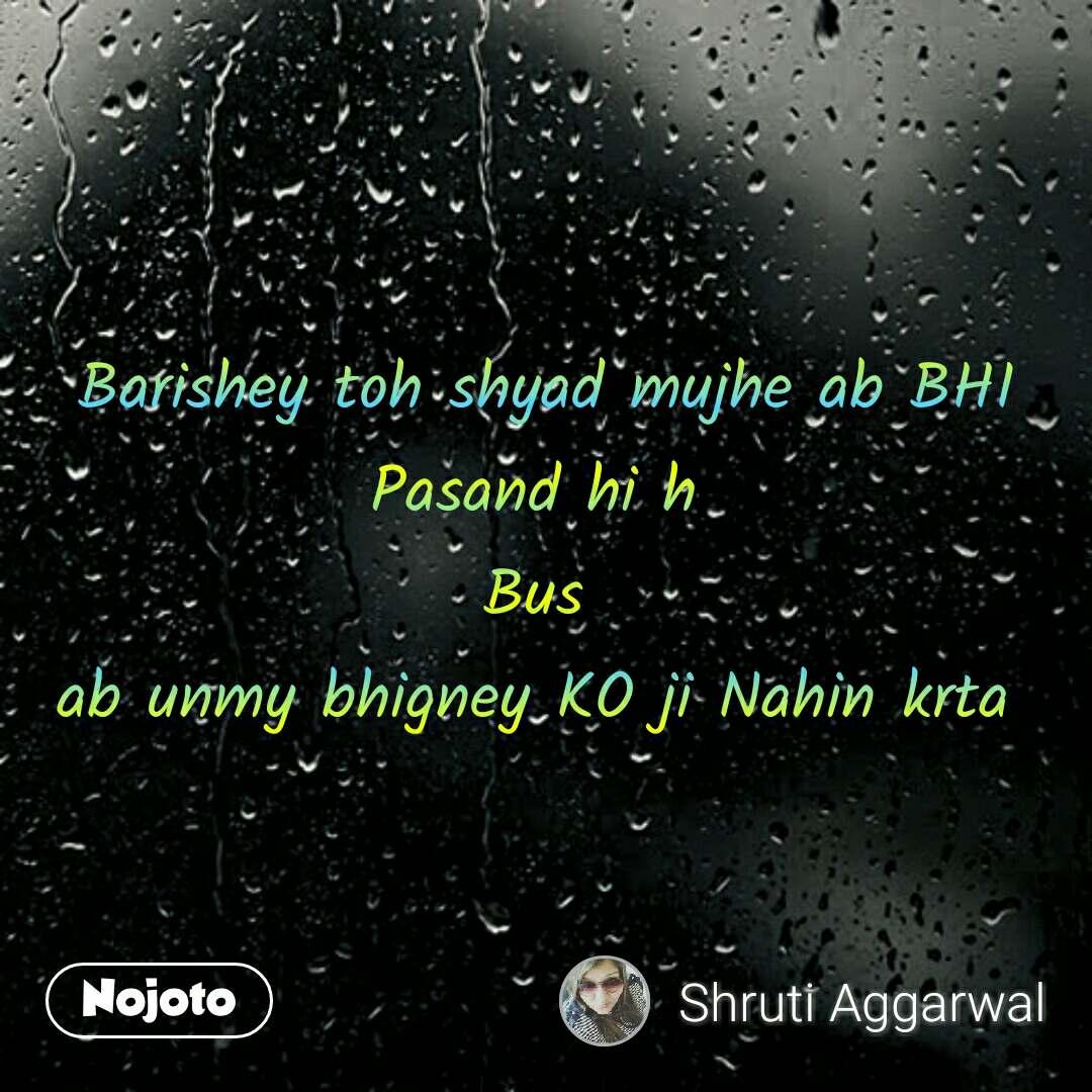 Barishey toh shyad mujhe ab BHI Pasand hi h  Bus  ab unmy bhigney KO ji Nahin krta