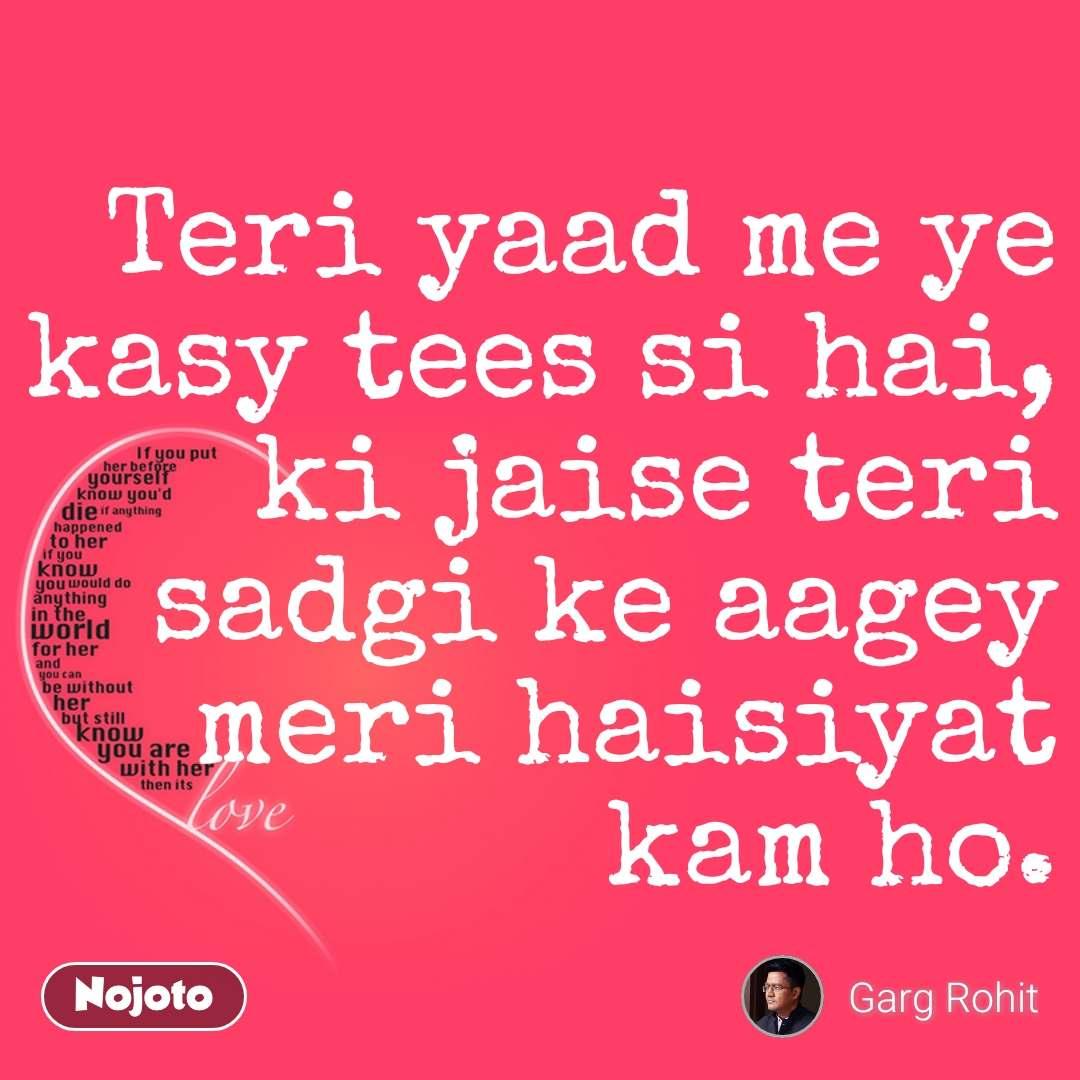 Love Teri yaad me ye kasy tees si hai,  ki jaise teri sadgi ke aagey meri haisiyat kam ho. #NojotoQuote