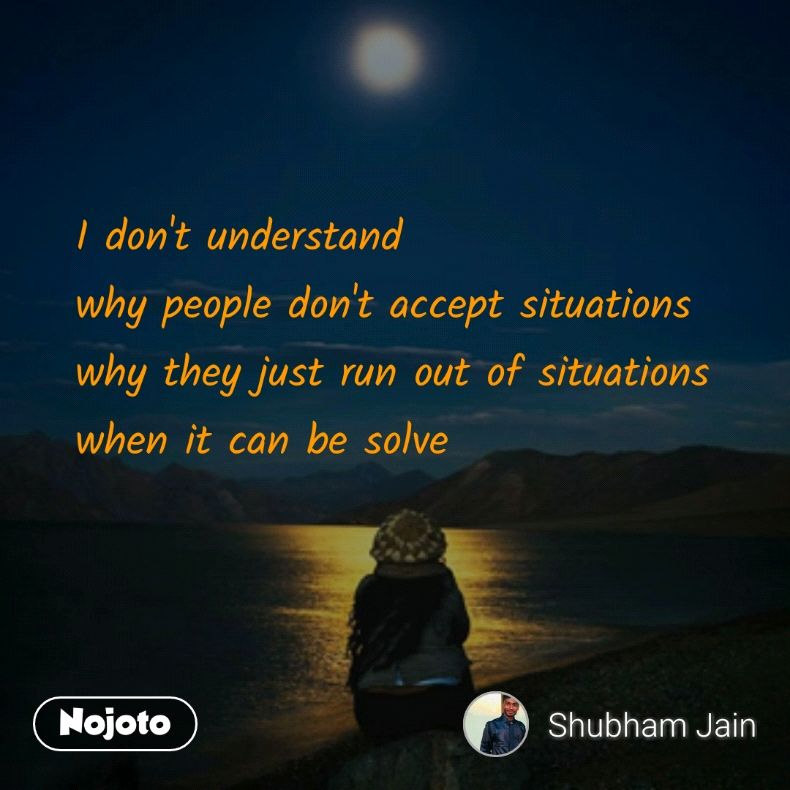 I Dont Understand Why People Dont Accept Situations Why They Jus