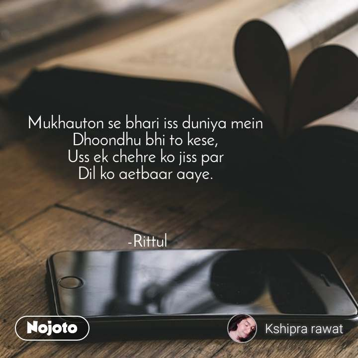 Mukhauton se bhari iss duniya mein  Dhoondhu bhi to kese,  Uss ek chehre ko jiss par  Dil ko aetbaar aaye.     -Rittul