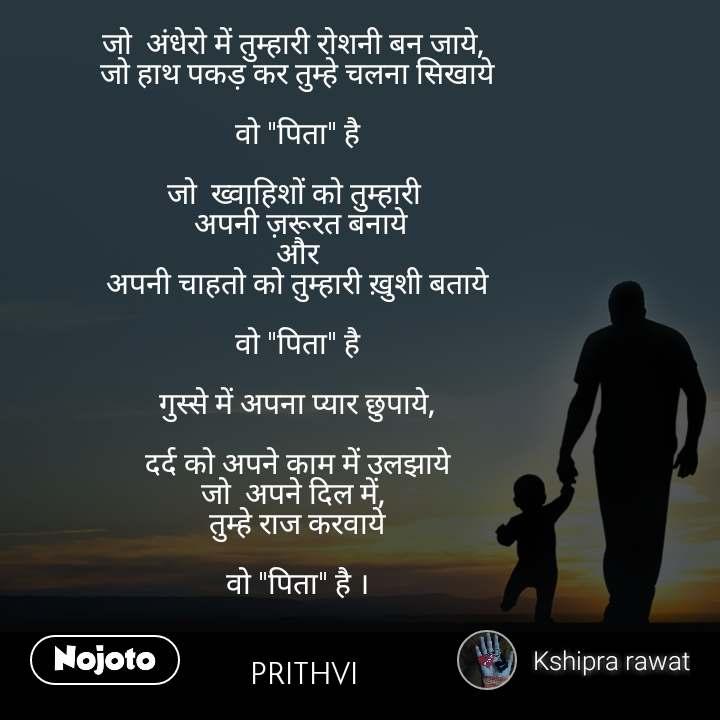 """जो  अंधेरो में तुम्हारी रोशनी बन जाये,  जो हाथ पकड़ कर तुम्हे चलना सिखाये  वो """"पिता"""" है  जो  ख्वाहिशों को तुम्हारी   अपनी ज़रूरत बनाये और अपनी चाहतो को तुम्हारी ख़ुशी बताये  वो """"पिता"""" है  गुस्से में अपना प्यार छुपाये,  दर्द को अपने काम में उलझाये जो  अपने दिल में,  तुम्हे राज करवाये  वो """"पिता"""" है ।                  PRITHVI"""