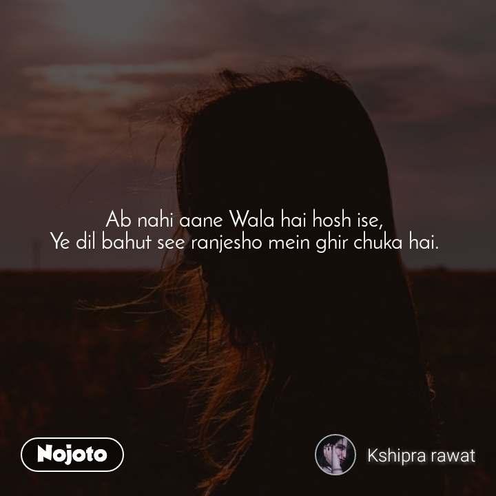 Ab nahi aane Wala hai hosh ise,  Ye dil bahut see ranjesho mein ghir chuka hai.