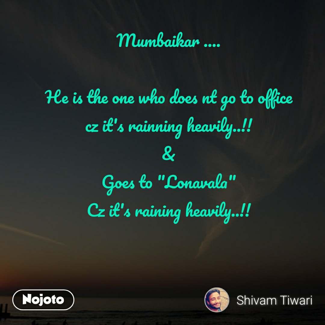 "Mumbaikar ....  He is the one who does nt go to office cz it's rainning heavily..!! & Goes to ""Lonavala"" Cz it's raining heavily..!!"
