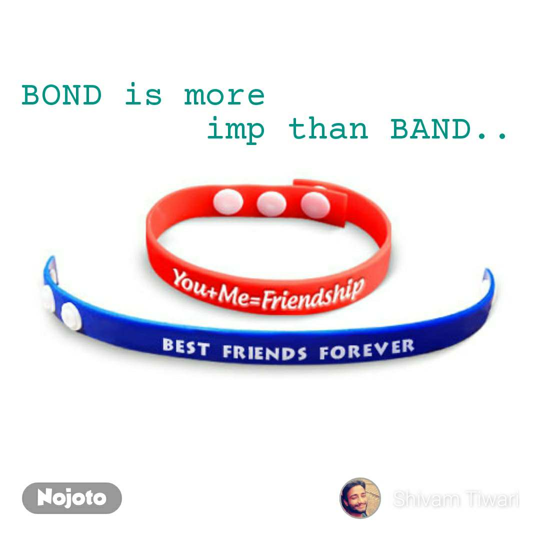 BOND is more          imp than BAND..