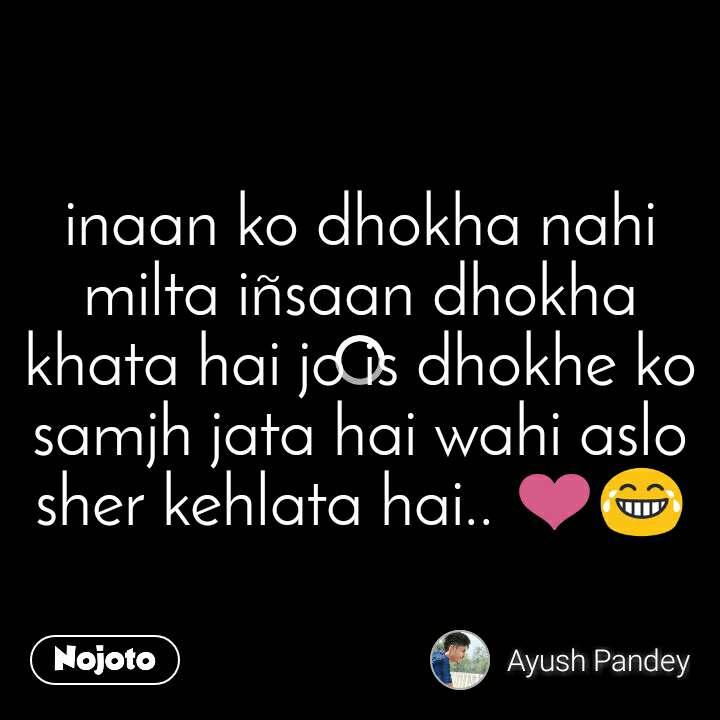 inaan ko dhokha nahi milta iñsaan dhokha khata hai jo is dhokhe ko samjh jata hai wahi aslo sher kehlata hai.. ❤😂