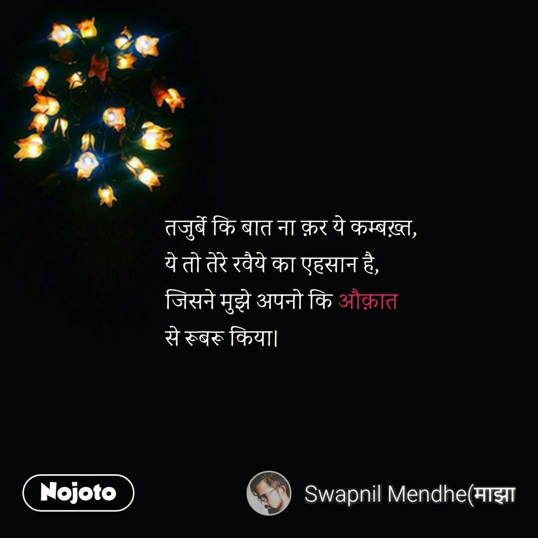 Zindagi messages in hindi तजुर्बे कि बात ना क़र ये कम्बख़्त, ये तो तेरे रवैये का एहसान है, जिसने मुझे अपनो कि औक़ात  से रूबरू किया। #NojotoQuote