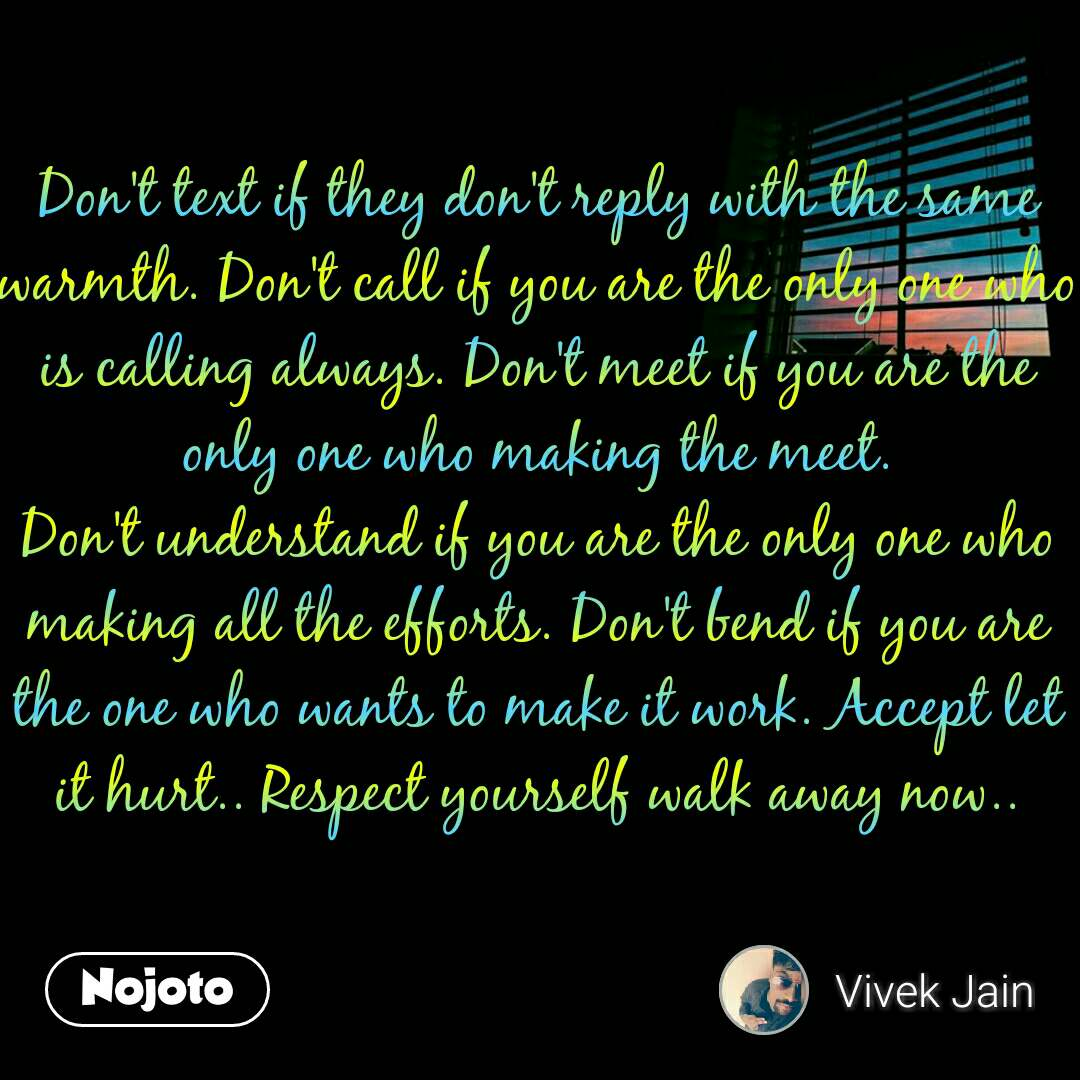 Don't text if they don't reply with the same warmth. Don't call if you are the only one who is calling always. Don't meet if you are the only one who making the meet. Don't understand if you are the only one who making all the efforts. Don't bend if you are the one who wants to make it work. Accept let it hurt.. Respect yourself walk away now..