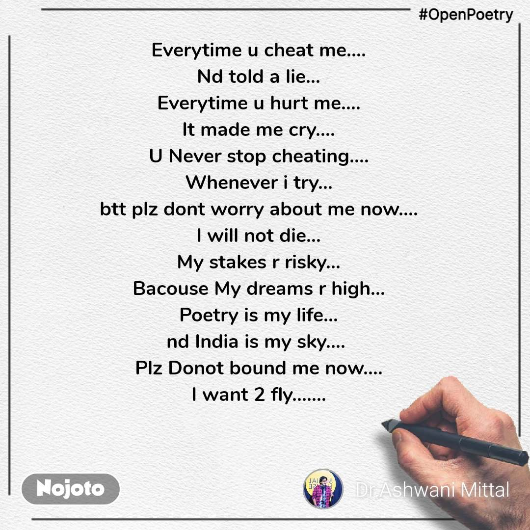 #OpenPoetry Everytime u cheat me.... Nd told a lie... Everytime u hurt me.... It made me cry.... U Never stop cheating.... Whenever i try... btt plz dont worry about me now.... I will not die... My stakes r risky... Bacouse My dreams r high... Poetry is my life... nd India is my sky....  Plz Donot bound me now.... I want 2 fly.......