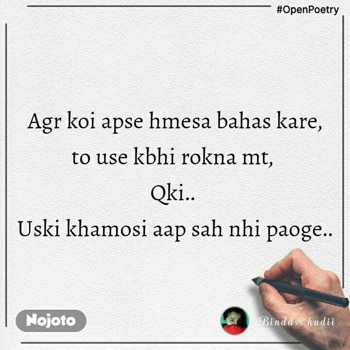 #OpenPoetry  Agr koi apse hmesa bahas kare,  to use kbhi rokna mt,  Qki..  Uski khamosi aap sah nhi paoge..