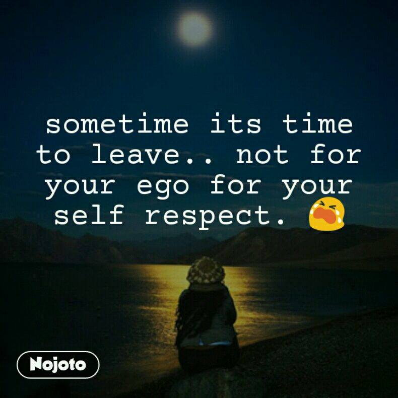 Sometime Its Time To Leave Not For Your Ego For Your Self Respec