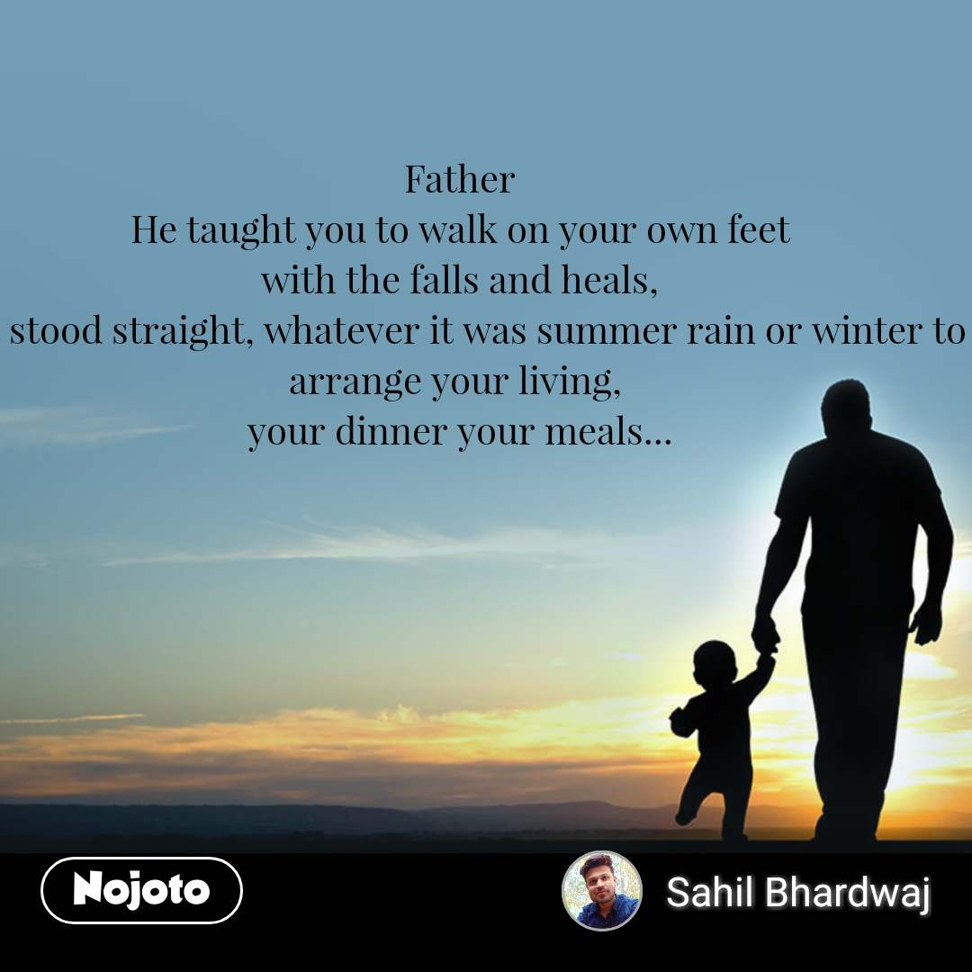 Father He taught you to walk on your own feet with the falls and heals, He stood straight, whatever it was summer rain or winter to arrange your living,  your dinner your meals...
