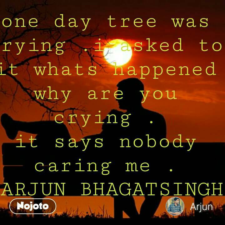 lonely quotes in hindi one day tree was crying .i asked to it whats happened why are you crying . it says nobody caring me . ~ARJUN BHAGATSINGH #NojotoQuote