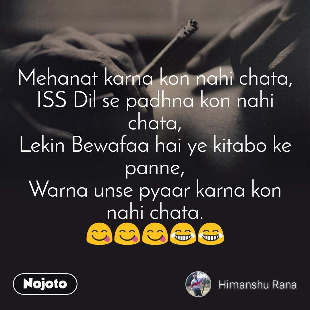 Mehanat karna kon nahi chata, ISS Dil se padhna kon nahi chata, Lekin Bewafaa hai ye kitabo ke panne, Warna unse pyaar karna kon nahi chata. 😋😋😋😂😂