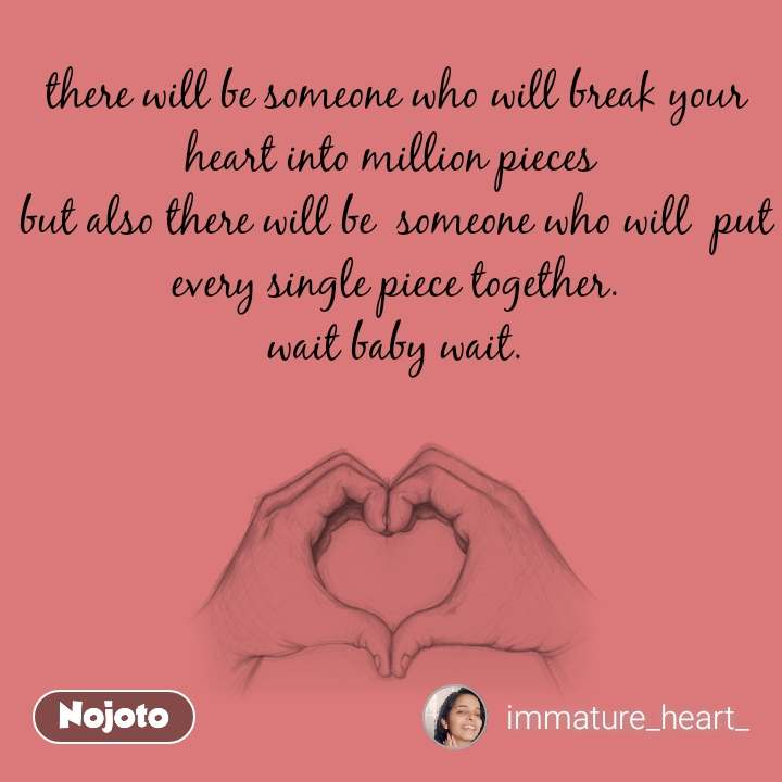 there will be someone who will break your heart into million pieces  but also there will be  someone who will  put every single piece together. wait baby wait.