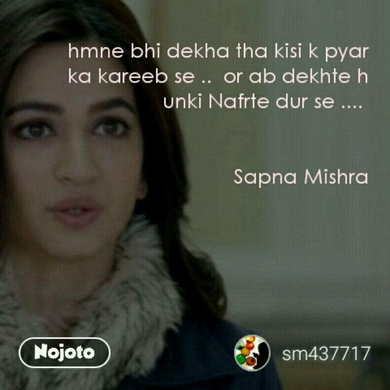 hmne bhi dekha tha kisi k pyar ka kareeb se ..  or ab dekhte h unki Nafrte dur se ....    Sapna Mishra