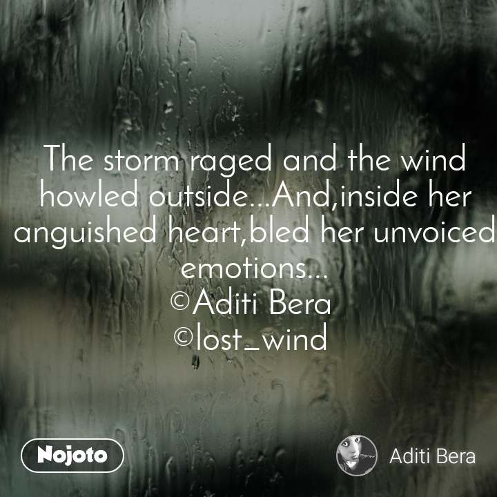 The storm raged and the wind howled outside...And,inside her anguished heart,bled her unvoiced emotions... ©Aditi Bera  ©lost_wind