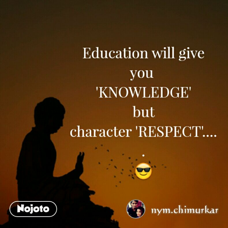 Education will give you  'KNOWLEDGE' but character 'RESPECT'..... 😎
