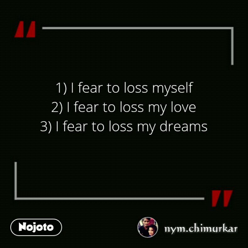 1) I fear to loss myself 2) I fear to loss my love 3) I fear to loss my dreams