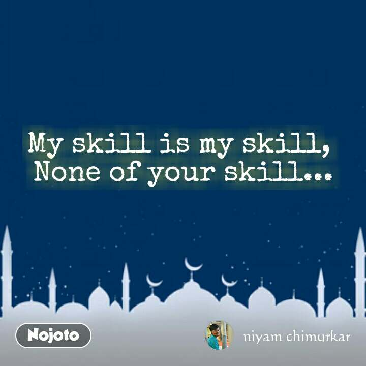 My skill is my skill,  None of your skill...