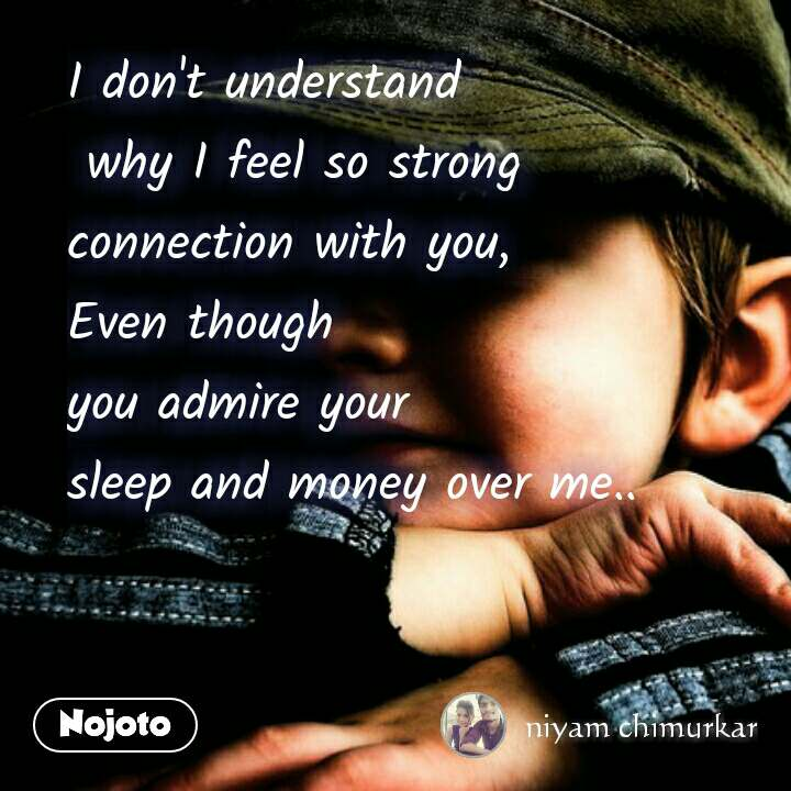 I don't understand  why I feel so strong  connection with you, Even though  you admire your  sleep and money over me..