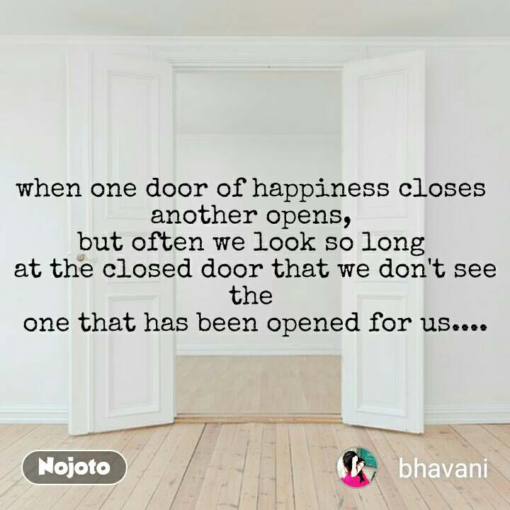 when one door of happiness closes  another opens,  but often we look so long  at the closed door that we don't see the  one that has been opened for us....