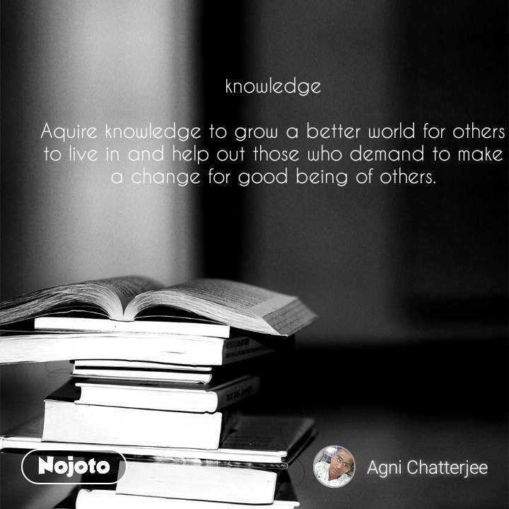 knowledge  Aquire knowledge to grow a better world for others to live in and help out those who demand to make a change for good being of others.