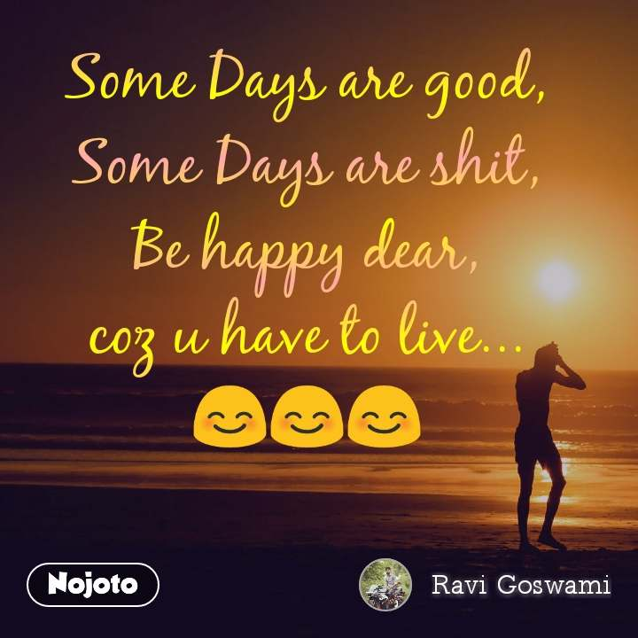 Some Days are good, Some Days are shit, Be happy dear, coz u have to live... 😊😊😊