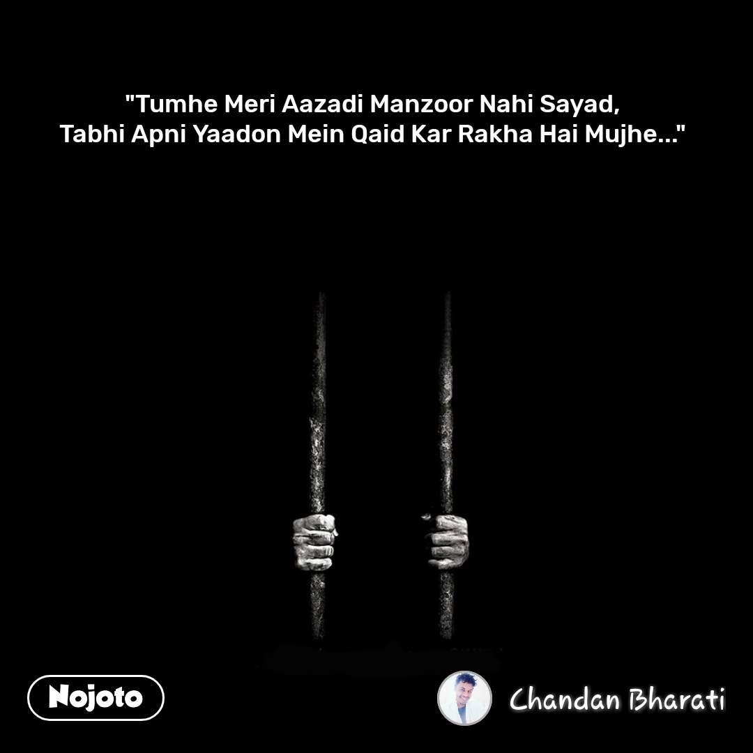 """""""Tumhe Meri Aazadi Manzoor Nahi Sayad, Tabhi Apni Yaadon Mein Qaid Kar Rakha Hai Mujhe..."""""""
