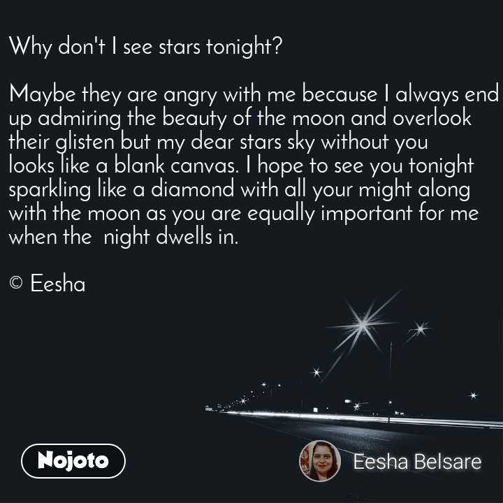Why don't I see stars tonight?   Maybe they are angry with me because I always end up admiring the beauty of the moon and overlook their glisten but my dear stars sky without you looks like a blank canvas. I hope to see you tonight sparkling like a diamond with all your might along with the moon as you are equally important for me when the  night dwells in.  © Eesha