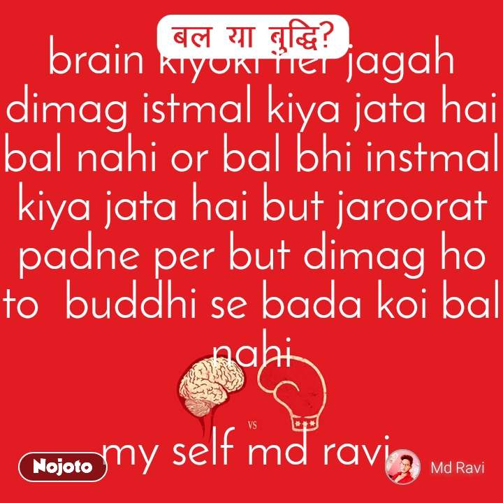 बल या बुद्धि  brain kiyoki her jagah dimag istmal kiya jata hai bal nahi or bal bhi instmal kiya jata hai but jaroorat padne per but dimag ho to  buddhi se bada koi bal nahi  my self md ravi