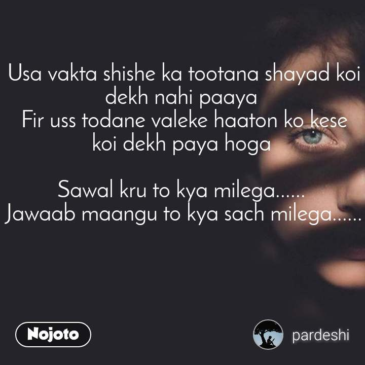 Usa vakta shishe ka tootana shayad koi dekh nahi paaya  Fir uss todane valeke haaton ko kese  koi dekh paya hoga   Sawal kru to kya milega......  Jawaab maangu to kya sach milega......