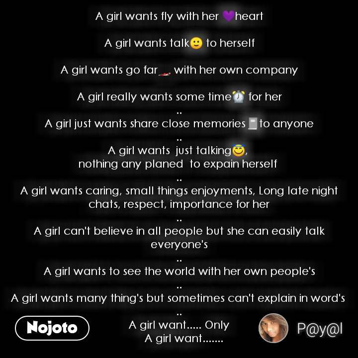 A girl wants fly with her 💜heart  A girl wants talk🙂 to herself  A girl wants go far🏎 with her own company  A girl really wants some time⏰ for her .. A girl just wants share close memories📓to anyone .. A girl wants  just talking😇,  nothing any planed  to expain herself  .. A girl wants caring, small things enjoyments, Long late night chats, respect, importance for her .. A girl can't believe in all people but she can easily talk everyone's .. A girl wants to see the world with her own people's .. A girl wants many thing's but sometimes can't explain in word's  .. A girl want..... Only     A girl want.......