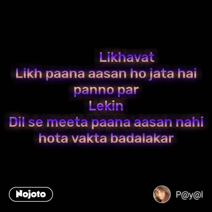 Likhavat Likh paana aasan ho jata hai panno par Lekin Dil se meeta paana aasan nahi hota vakta badalakar