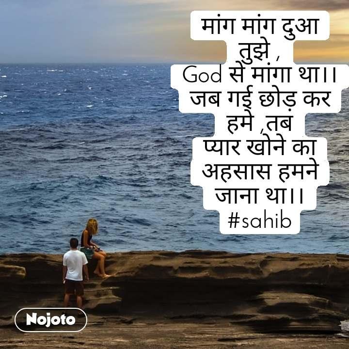 #OpenPoetry मांग मांग दुआ तुझे , God से मांगा था।। जब गई छोड़ कर हमे ,तब प्यार खोने का अहसास हमने जाना था।। #sahib