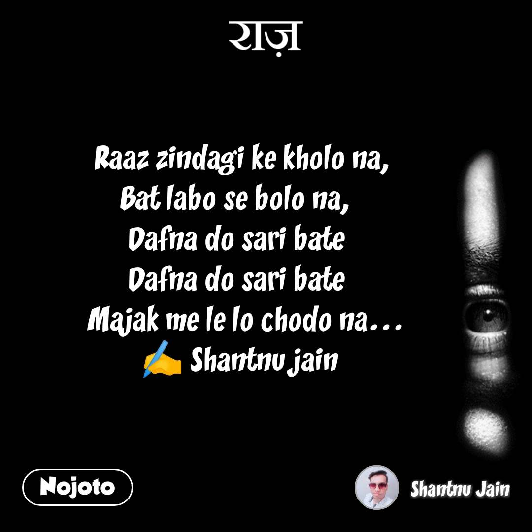 राज़           Raaz zindagi ke kholo na,  Bat labo se bolo na,  Dafna do sari bate  Dafna do sari bate        Majak me le lo chodo na...          ✍️ Shantnu jain