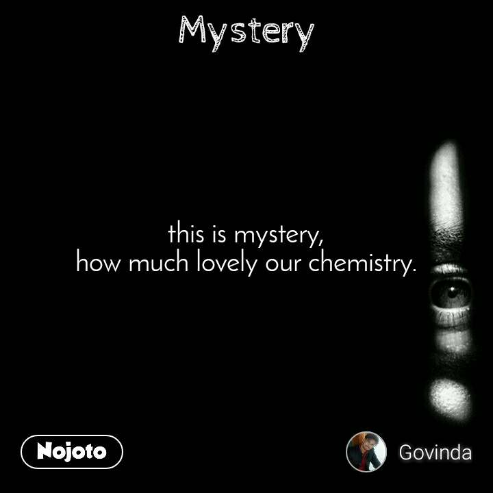 Mystery this is mystery, how much lovely our chemistry.